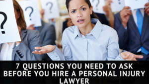 7 Questions you Need to Ask Before You Hire a Personal Injury Lawyer