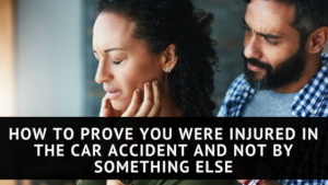 How to Prove You Were Injured in the Car Accident and Not by Something Else