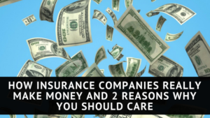 How Insurance Companies Really Make Money and 2 Reasons Why You Should Care